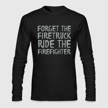Forget The Firetruck Ride The Firefighter - Men's Long Sleeve T-Shirt by Next Level