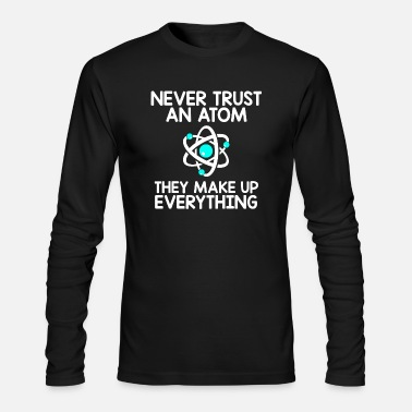 Atom Never Trust An Atom, They Make Up Everything - Men's Long Sleeve T-Shirt by Next Level