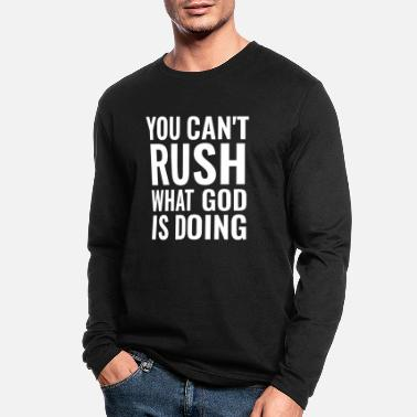 Prayer You Can't Rush What God Is Doing - Christian Quote - Men's Longsleeve Shirt
