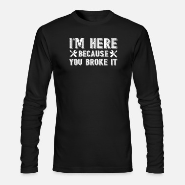 Im Here Because You Broke It Mechanic - Men's Long Sleeve T-Shirt by Next Level