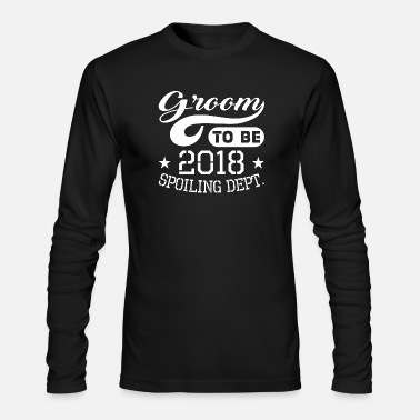 Groom Groom To Be 2018 Spoiling Dept - Men's Longsleeve Shirt