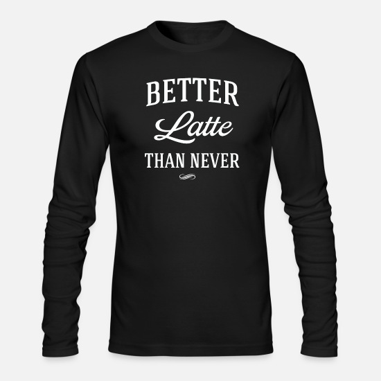 Sayings Long-Sleeve Shirts - Latte - Better Latte than never - Men's Longsleeve Shirt black