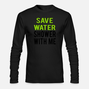 SEX SAYING SAVE WATER SHOWER WITH ME - Men's Longsleeve Shirt