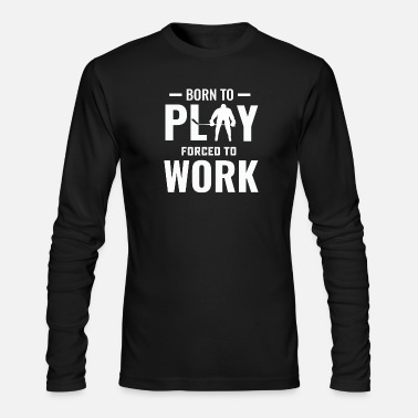 Long Sleeves Work Hockey born to play forced to work long sleeve T-S - Men's Long Sleeve T-Shirt by Next Level
