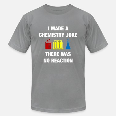 Reaction I Made a Chemistry Joke There was no Reaction - Unisex Jersey T-Shirt