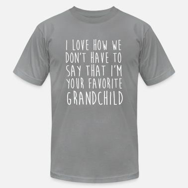 Grandchild I Love How We Don't Have To Say That I'm Your Favo - Unisex Jersey T-Shirt