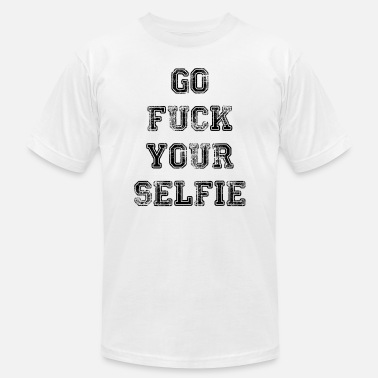 Fuck You And Your Selfies Go Fuck Your Selfie - Men's  Jersey T-Shirt