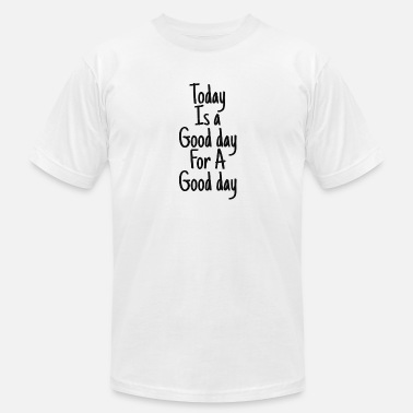 Good Day Today is a good day for a good day - Unisex Jersey T-Shirt