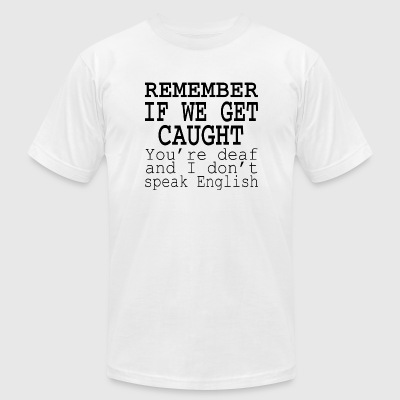 Speak English - Remember If We Get Caught You're - Men's T-Shirt by American Apparel