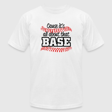 Base - cause it's all about that base - Men's T-Shirt by American Apparel