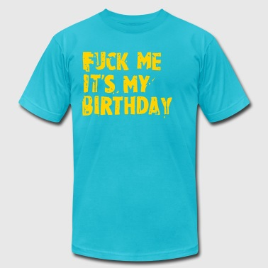 FUCK ME ITS MY BIRTHDAY - Men's Fine Jersey T-Shirt