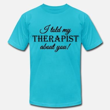 Love My Therapist I told my therapist about you - Men's Fine Jersey T-Shirt