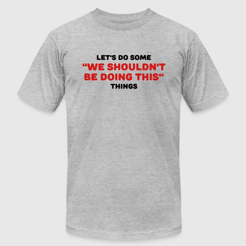 Let's do some We shouldn't be doing this things - Men's Fine Jersey T-Shirt