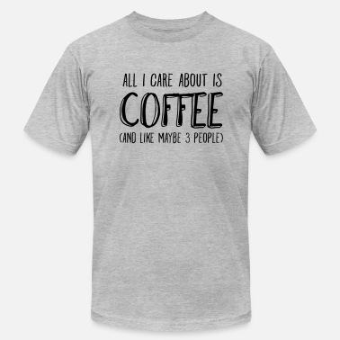 Coffee All I Care About Is Coffee... - Men's  Jersey T-Shirt