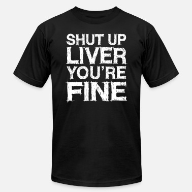 Liver Funny Beer Lovers Shut Up Liver You Are Fine - Men's Jersey T-Shirt