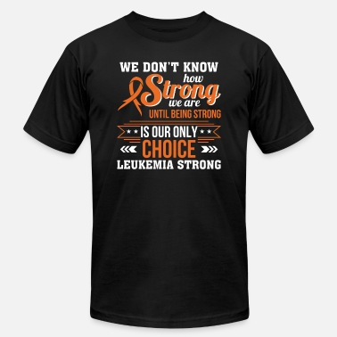 Funny Leukemia Dont Know Strong Until Choice Leukemia - Men's Jersey T-Shirt