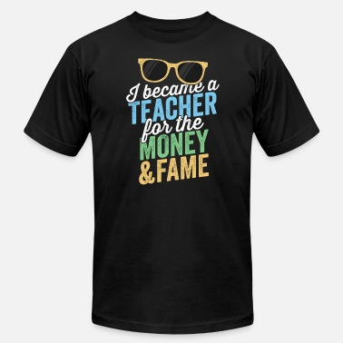 Start Of School I Became A Teacher For The Money And Fame TShirt - Men's  Jersey T-Shirt