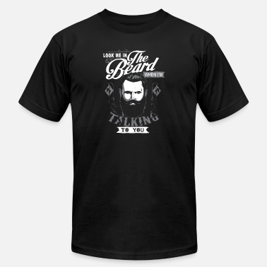 Look me in the beard when i'm talking to you beard - Unisex Jersey T-Shirt