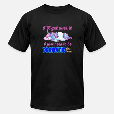 Need I Will Get Over I Just Need To Be Dramatic First U - Unisex Jersey T-Shirt
