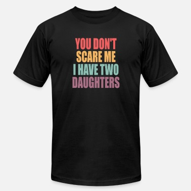 Scare you don't scare me i have two daughters T-Shirt - Unisex Jersey T-Shirt