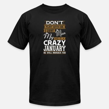 January Man Dont Flirt With Me Love My Man He Crazy January - Men's  Jersey T-Shirt