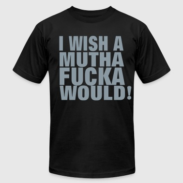 Wish I WISH A MUTHAFUCKA WOULD! - Men's Fine Jersey T-Shirt
