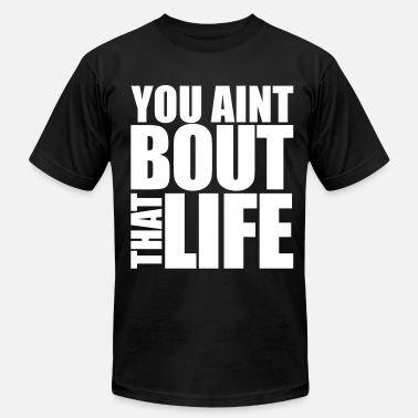 You Aint Bout That Life You Aint Bout That Life - Men's  Jersey T-Shirt