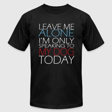 Leave Me Alone Only Speaking To My Dog Today Leave me alone I m only speaking to my dog today - Men's Fine Jersey T-Shirt