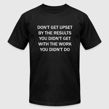 Don't get upset by the results you didn't get ... - Men's Fine Jersey T-Shirt