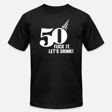 Fucking Drinking 50! FUCK IT, LETS DRINK - Men's  Jersey T-Shirt