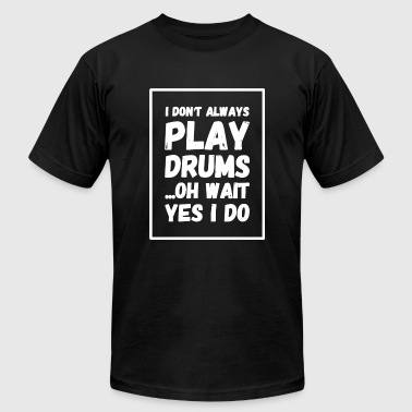 Drum - I Don't Always Play Drums ...Oh Wait, Yes - Men's Fine Jersey T-Shirt
