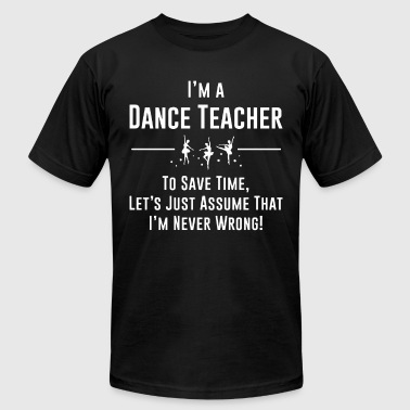 I m a dance teacher to save time let s just assume - Men's T-Shirt by American Apparel