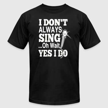 I don't always SING oh wait yes i do - Men's T-Shirt by American Apparel