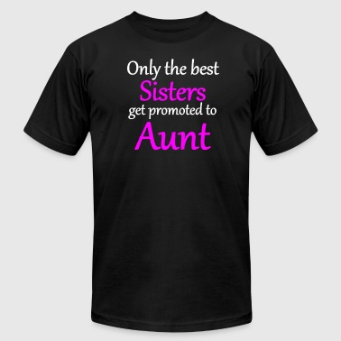 Only The Best Sisters Get Promoted To Aunt - Men's T-Shirt by American Apparel