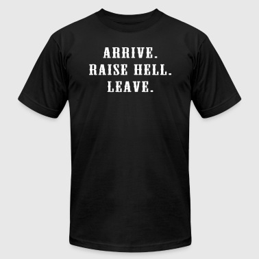 Arrive Raise Hell Leave - Men's T-Shirt by American Apparel