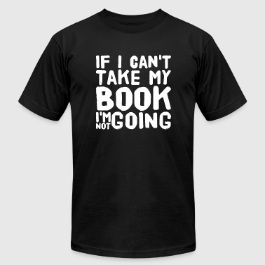Book - If I Can't Take My Book I'm Not Going - Men's T-Shirt by American Apparel