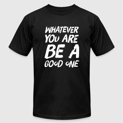 Positive - Whatever you are be a good one - Men's T-Shirt by American Apparel