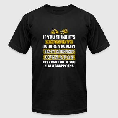HEAVY EQUIPMENT operator - if u think it's expen - Men's T-Shirt by American Apparel