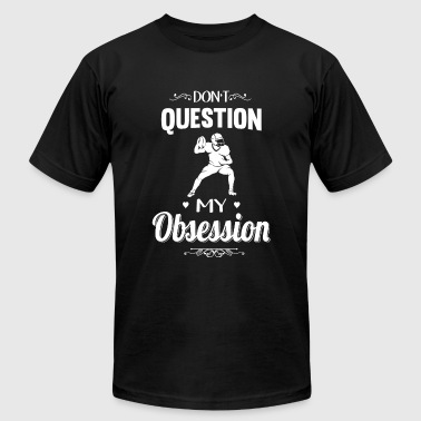 Football - Don't Question, Football Is My Obsess - Men's T-Shirt by American Apparel