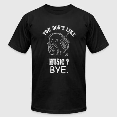 Music - You Don't Like Music? Bye - Men's T-Shirt by American Apparel