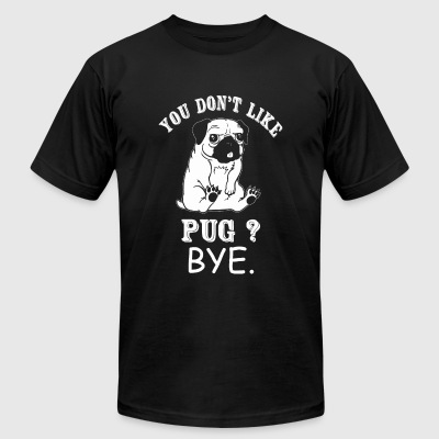 Pug - You Don't Like Pug? Bye - Men's T-Shirt by American Apparel