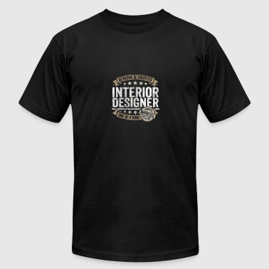 Interior Designer Gift Trusted Job Shirt - Men's T-Shirt by American Apparel