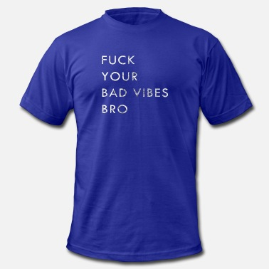 Fuck Bad FUCK YOUR BAD VIBES BRO - Men's  Jersey T-Shirt