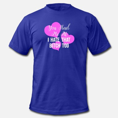 Naughty Bitch Naughty You Had Me At I Hate That Bitch Too - Men's  Jersey T-Shirt