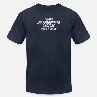 Drinking At Inappropriate I Make Inappropriate Choices When I Drink - Men's  Jersey T-Shirt