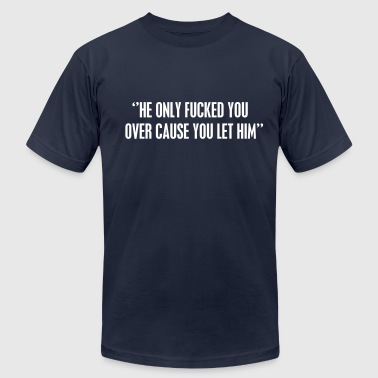 he only fucked you over cause you let him - Men's Fine Jersey T-Shirt