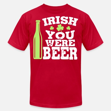 Funny Irish Irish you were beer - Unisex Jersey T-Shirt