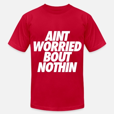 Nothin Aint Worried Bout Nothin - Men's  Jersey T-Shirt
