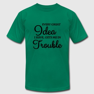Every Great Idea I Have Gets Me In Trouble Every great idea I have, gets me in trouble - Men's Fine Jersey T-Shirt