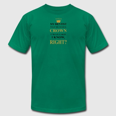my dentist need a crown was like i know right? - Men's T-Shirt by American Apparel